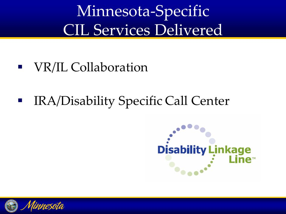 Minnesota-Specific CIL Services Delivered  VR/IL Collaboration  IRA/Disability Specific Call Center