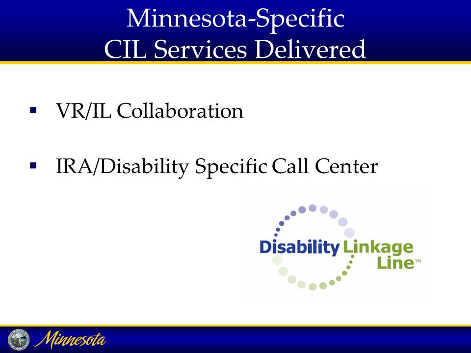 Minnesota-Specific CIL Services Delivered  VR/IL Collaboration  IRA/Disability Specific Call Center