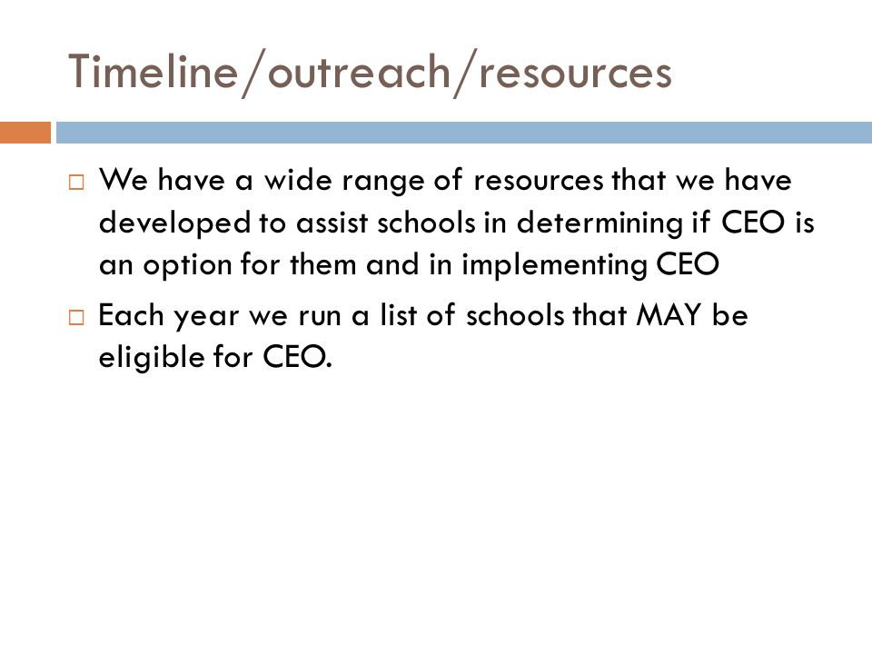 Timeline/outreach/resources  We have a wide range of resources that we have developed to assist schools in determining if CEO is an option for them and in implementing CEO  Each year we run a list of schools that MAY be eligible for CEO.