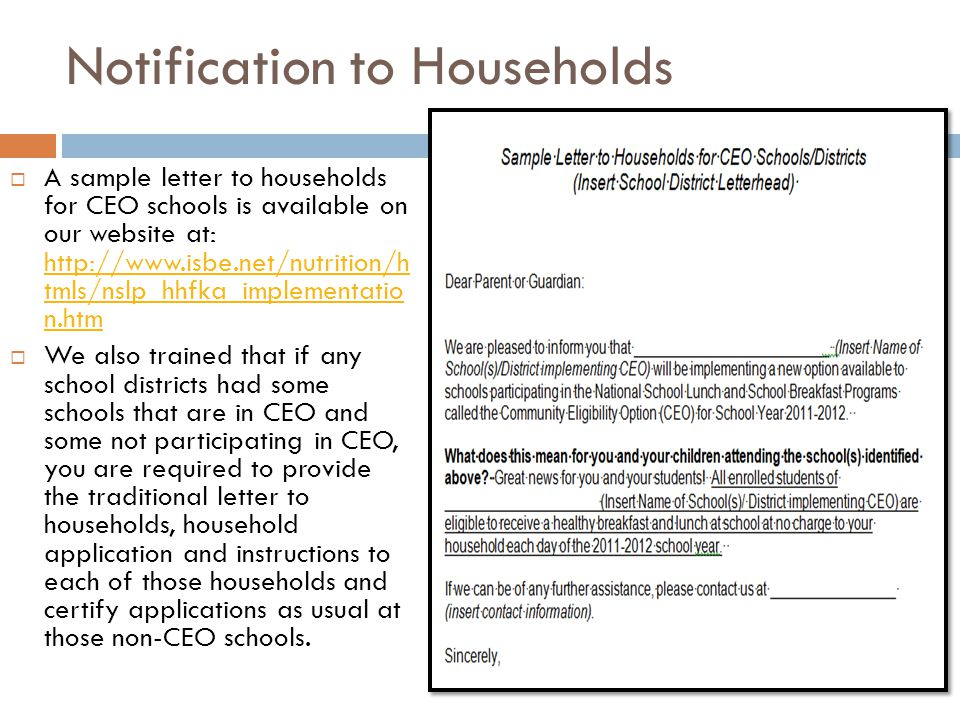 Notification to Households  A sample letter to households for CEO schools is available on our website at: http://www.isbe.net/nutrition/h tmls/nslp_hhfka_implementatio n.htm http://www.isbe.net/nutrition/h tmls/nslp_hhfka_implementatio n.htm  We also trained that if any school districts had some schools that are in CEO and some not participating in CEO, you are required to provide the traditional letter to households, household application and instructions to each of those households and certify applications as usual at those non-CEO schools.