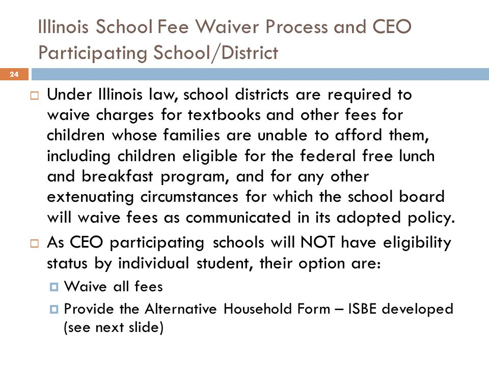 Illinois School Fee Waiver Process and CEO Participating School/District 24  Under Illinois law, school districts are required to waive charges for textbooks and other fees for children whose families are unable to afford them, including children eligible for the federal free lunch and breakfast program, and for any other extenuating circumstances for which the school board will waive fees as communicated in its adopted policy.