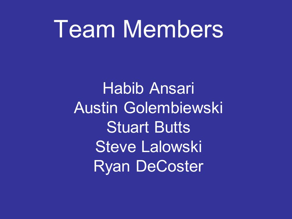 Habib Ansari Austin Golembiewski Stuart Butts Steve Lalowski Ryan DeCoster Team Members