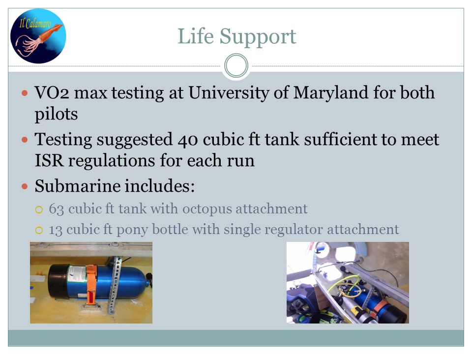 Life Support VO2 max testing at University of Maryland for both pilots Testing suggested 40 cubic ft tank sufficient to meet ISR regulations for each run Submarine includes:  63 cubic ft tank with octopus attachment  13 cubic ft pony bottle with single regulator attachment