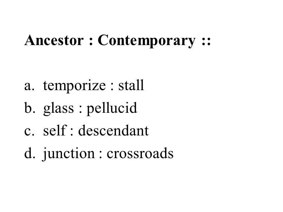 Ancestor : Contemporary :: a.temporize : stall b.glass : pellucid c.self : descendant d.junction : crossroads