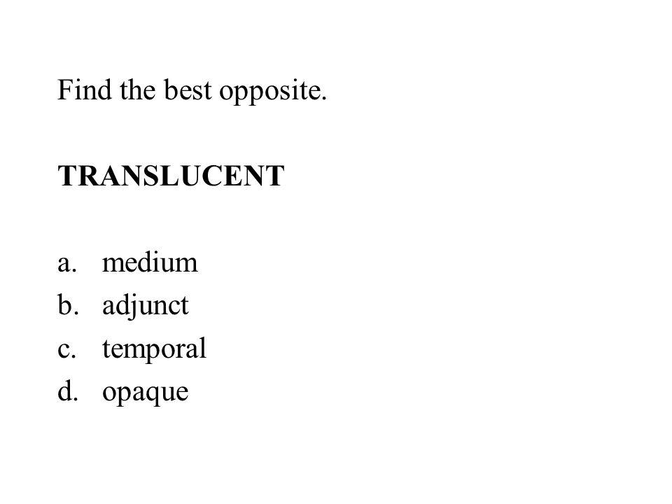 Find the best opposite. TRANSLUCENT a.medium b.adjunct c.temporal d.opaque
