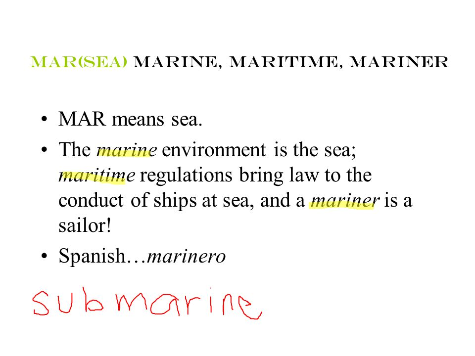 Mar(sea) marine, maritime, mariner MAR means sea. The marine environment is the sea; maritime regulations bring law to the conduct of ships at sea, an
