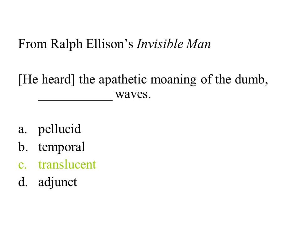 From Ralph Ellison's Invisible Man [He heard] the apathetic moaning of the dumb, ___________ waves. a.pellucid b.temporal c.translucent d.adjunct