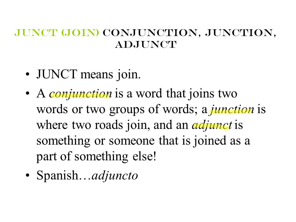 Junct (join) conjunction, junction, adjunct JUNCT means join. A conjunction is a word that joins two words or two groups of words; a junction is where