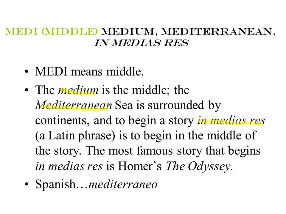 MEDI (MIDDLE) MEDIUM, MEDITERRANEAN, IN MEDIAS RES MEDI means middle. The medium is the middle; the Mediterranean Sea is surrounded by continents, and