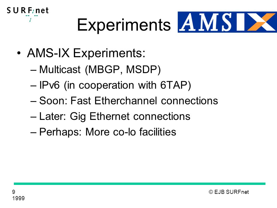 9 © EJB SURFnet 1999 Experiments AMS-IX Experiments: –Multicast (MBGP, MSDP) –IPv6 (in cooperation with 6TAP) –Soon: Fast Etherchannel connections –Later: Gig Ethernet connections –Perhaps: More co-lo facilities