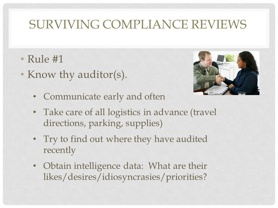 SURVIVING COMPLIANCE REVIEWS Rule #1 Know thy auditor(s). Communicate early and often Take care of all logistics in advance (travel directions, parkin