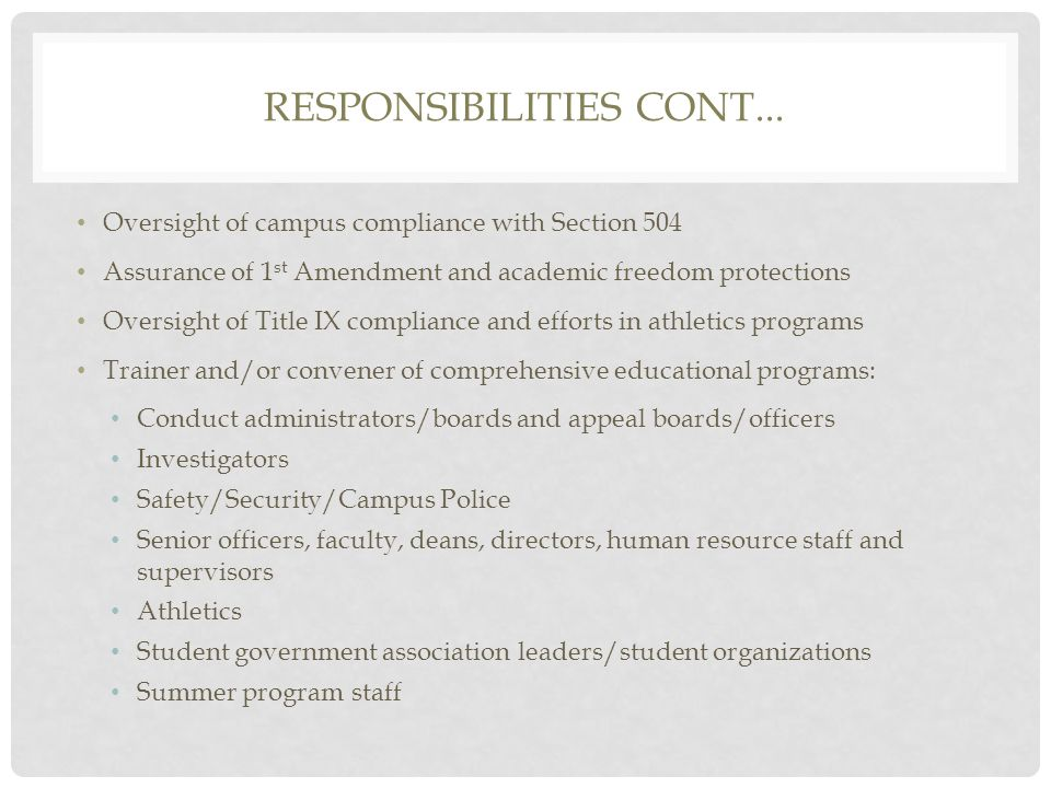 RESPONSIBILITIES CONT... Oversight of campus compliance with Section 504 Assurance of 1 st Amendment and academic freedom protections Oversight of Tit