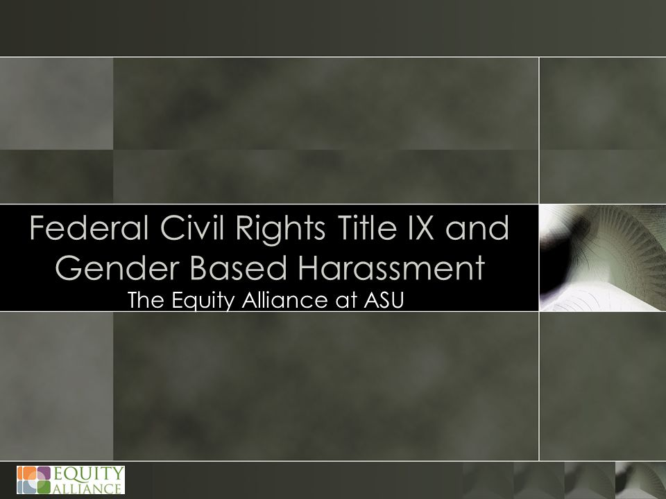 Federal Civil Rights Title IX and Gender Based Harassment The Equity Alliance at ASU