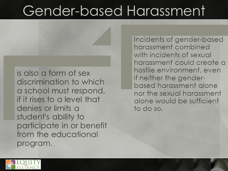 Gender-based Harassment is also a form of sex discrimination to which a school must respond, if it rises to a level that denies or limits a student s ability to participate in or benefit from the educational program.