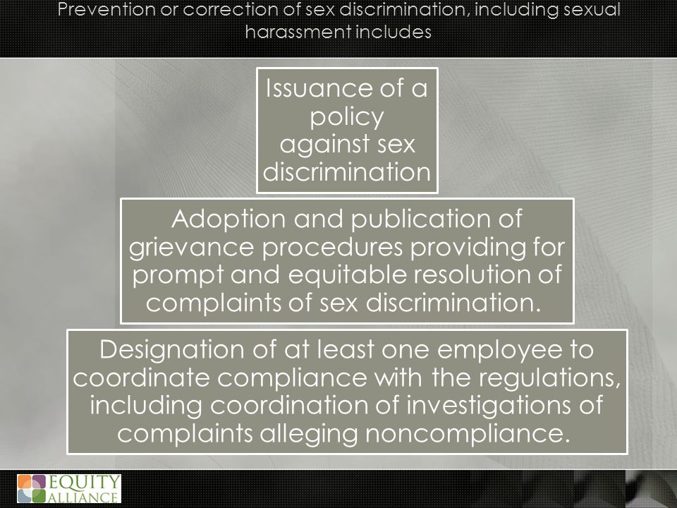 Prevention or correction of sex discrimination, including sexual harassment includes Issuance of a policy against sex discrimination Adoption and publication of grievance procedures providing for prompt and equitable resolution of complaints of sex discrimination.