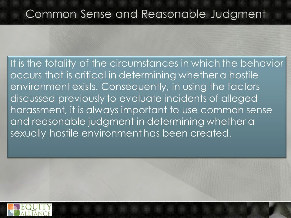 Common Sense and Reasonable Judgment It is the totality of the circumstances in which the behavior occurs that is critical in determining whether a hostile environment exists.
