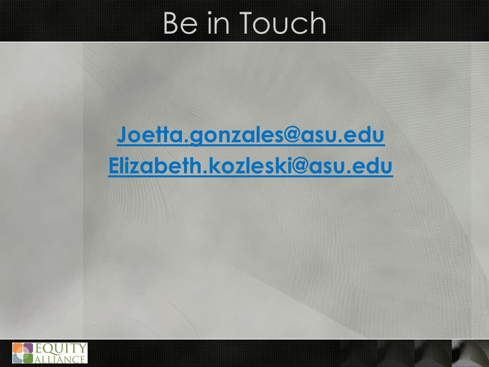 Be in Touch Joetta.gonzales@asu.edu Elizabeth.kozleski@asu.edu