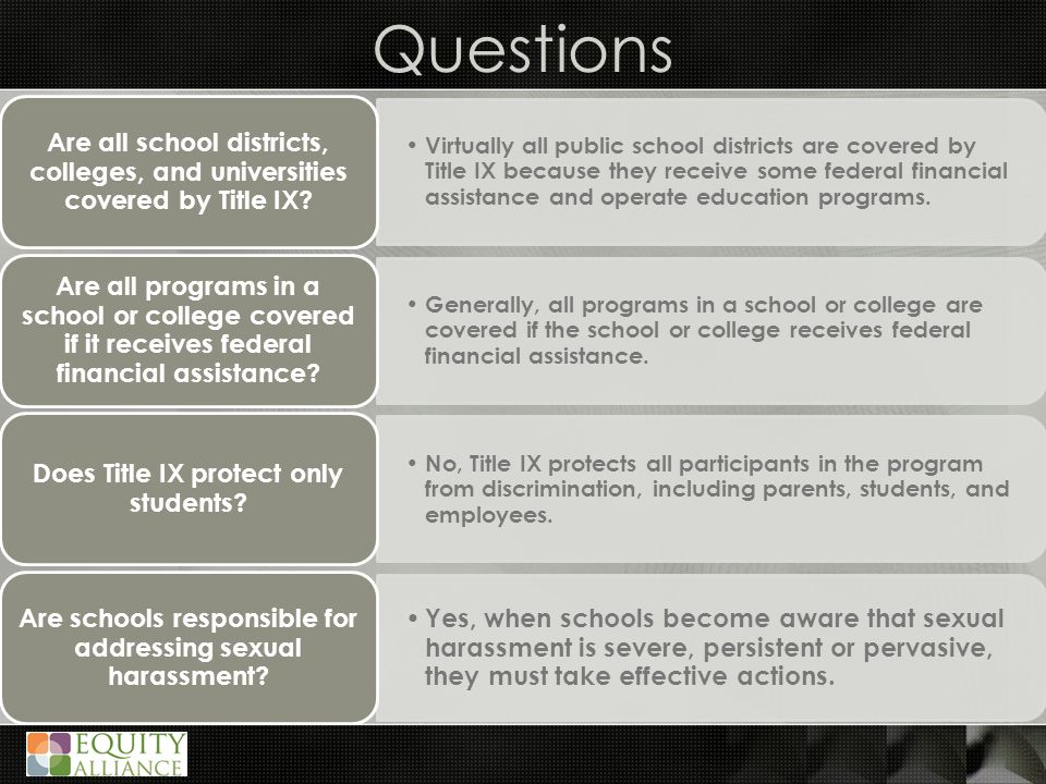 Questions Virtually all public school districts are covered by Title IX because they receive some federal financial assistance and operate education programs.