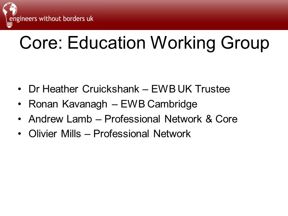 Core: Education Working Group Dr Heather Cruickshank – EWB UK Trustee Ronan Kavanagh – EWB Cambridge Andrew Lamb – Professional Network & Core Olivier