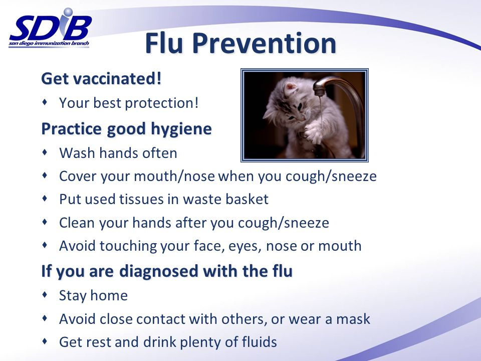 Flu Prevention Get vaccinated!  Your best protection! Practice good hygiene  Wash hands often  Cover your mouth/nose when you cough/sneeze  Put us