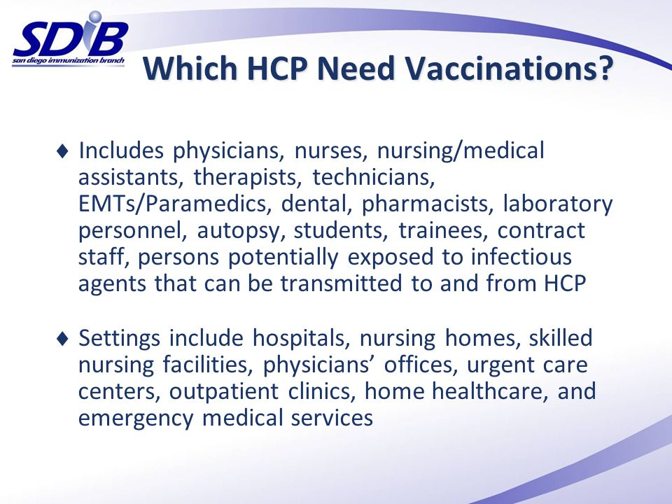 Which HCP Need Vaccinations?  Includes physicians, nurses, nursing/medical assistants, therapists, technicians, EMTs/Paramedics, dental, pharmacists,
