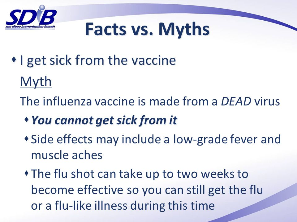 Facts vs. Myths  I get sick from the vaccine Myth The influenza vaccine is made from a DEAD virus  You cannot get sick from it  Side effects may in