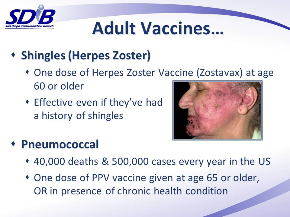 Adult Vaccines…  Shingles (Herpes Zoster)  One dose of Herpes Zoster Vaccine (Zostavax) at age 60 or older  Effective even if they've had a history
