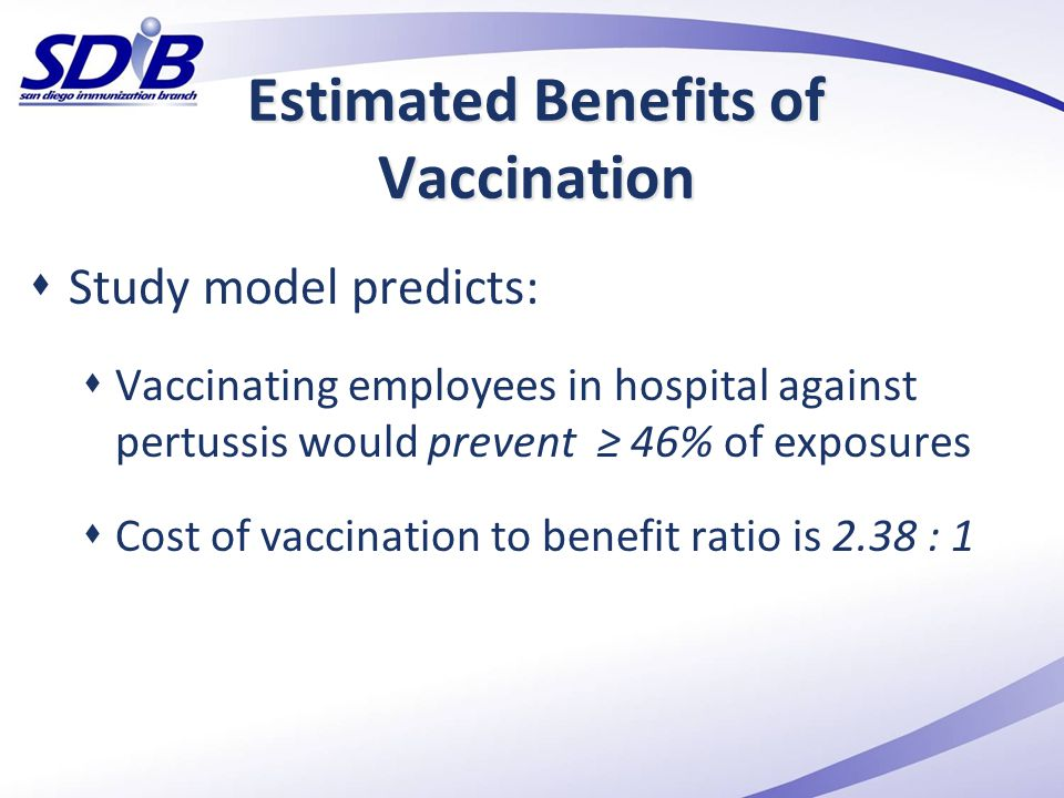 Estimated Benefits of Vaccination  Study model predicts:  Vaccinating employees in hospital against pertussis would prevent ≥ 46% of exposures  Cos