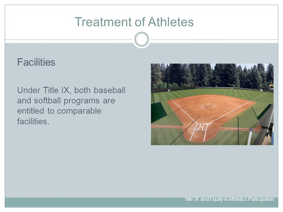 Title IX and Equity in Athletics Participation Treatment of Athletes Facilities Under Title IX, both baseball and softball programs are entitled to comparable facilities.