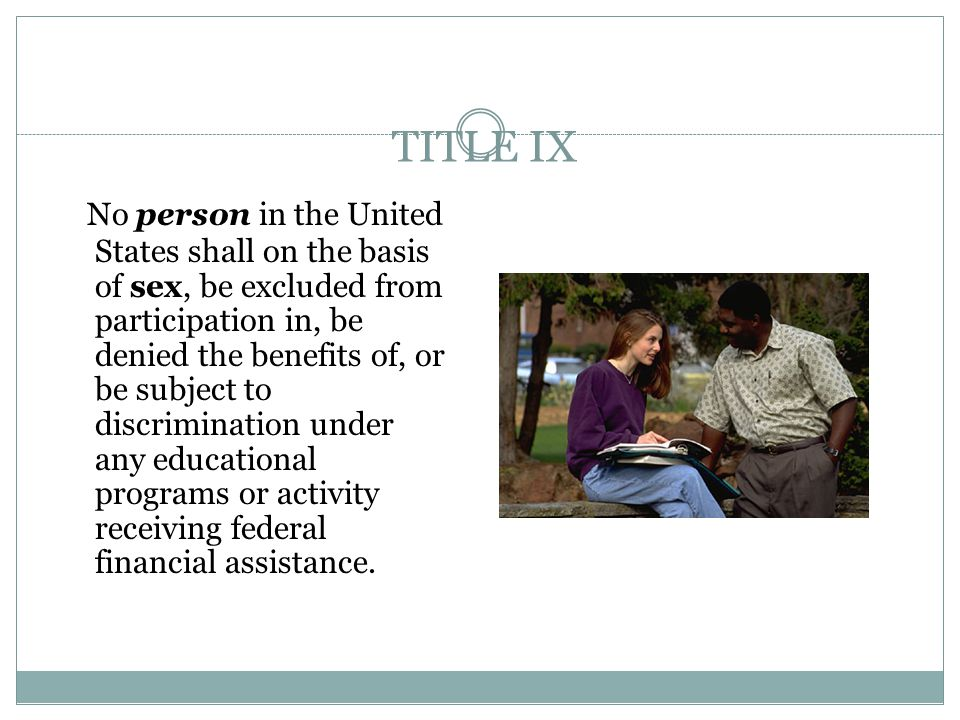TITLE IX No person in the United States shall on the basis of sex, be excluded from participation in, be denied the benefits of, or be subject to discrimination under any educational programs or activity receiving federal financial assistance.