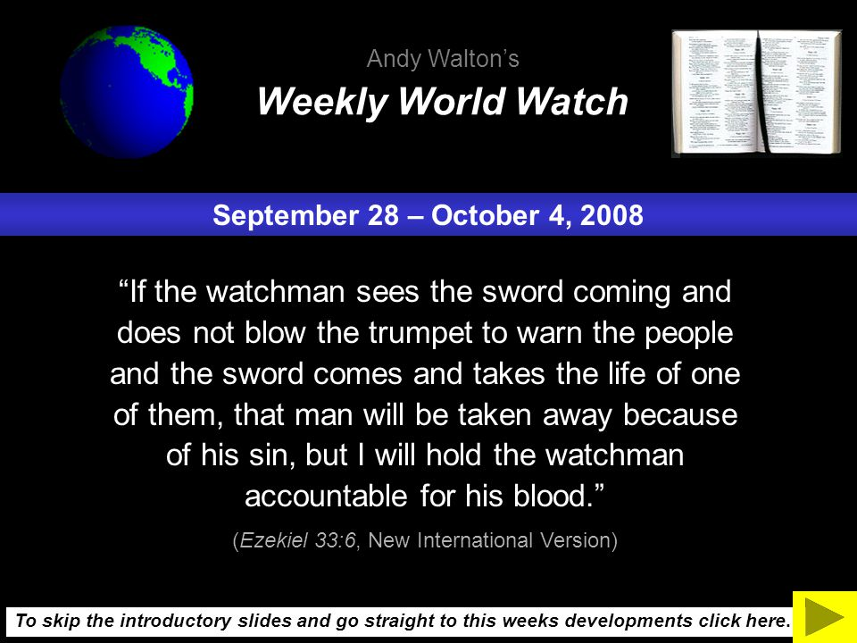 September 28 – October 4, 2008 If the watchman sees the sword coming and does not blow the trumpet to warn the people and the sword comes and takes the life of one of them, that man will be taken away because of his sin, but I will hold the watchman accountable for his blood. (Ezekiel 33:6, New International Version) Weekly World Watch Andy Walton's To skip the introductory slides and go straight to this weeks developments click here.