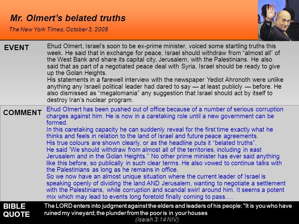 Mr. Olmert's belated truths Ehud Olmert has been pushed out of office because of a number of serious corruption charges against him. He is now in a ca