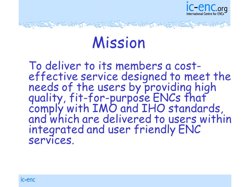 Mission To deliver to its members a cost- effective service designed to meet the needs of the users by providing high quality, fit-for-purpose ENCs that comply with IMO and IHO standards, and which are delivered to users within integrated and user friendly ENC services.