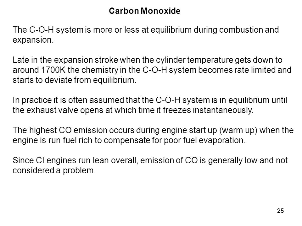 25 Carbon Monoxide The C-O-H system is more or less at equilibrium during combustion and expansion. Late in the expansion stroke when the cylinder tem