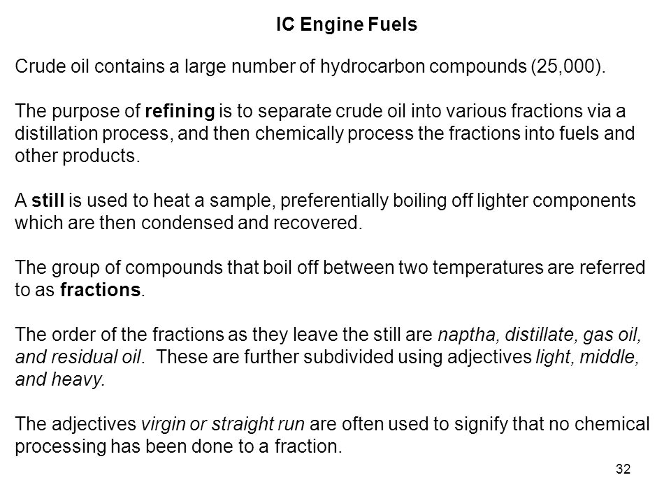 32 IC Engine Fuels Crude oil contains a large number of hydrocarbon compounds (25,000). The purpose of refining is to separate crude oil into various