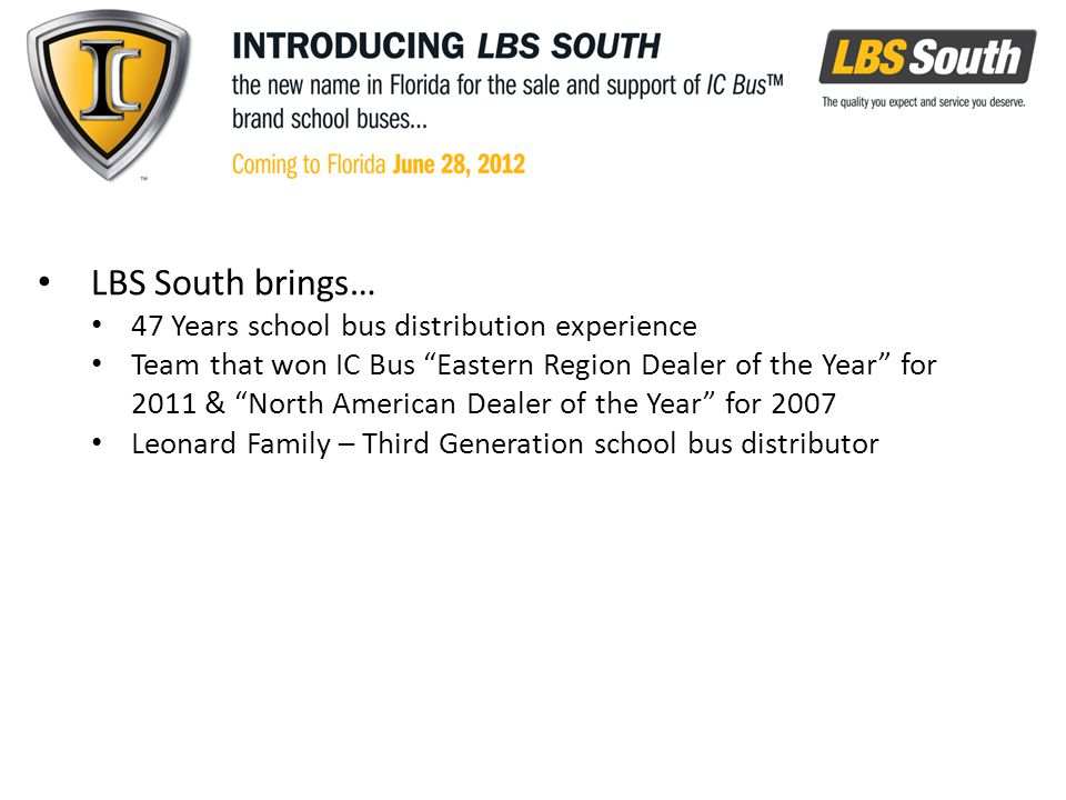 LBS South brings… 47 Years school bus distribution experience Team that won IC Bus Eastern Region Dealer of the Year for 2011 & North American Dealer of the Year for 2007 Leonard Family – Third Generation school bus distributor