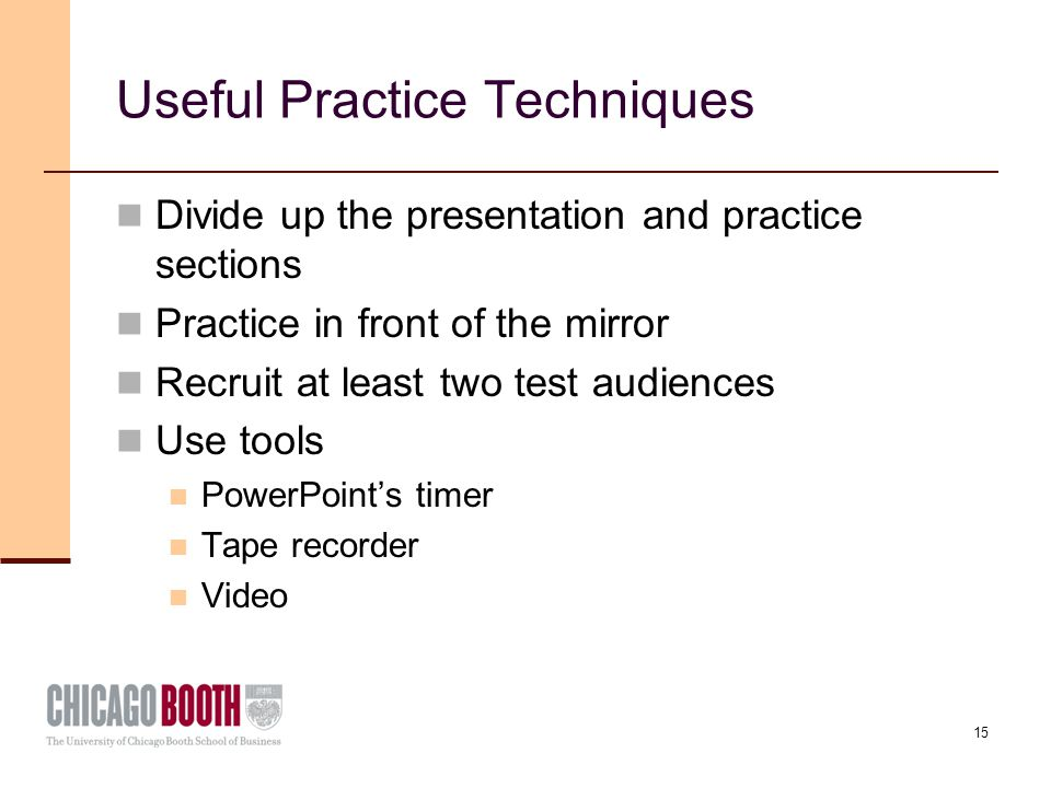 15 Useful Practice Techniques Divide up the presentation and practice sections Practice in front of the mirror Recruit at least two test audiences Use tools PowerPoint's timer Tape recorder Video