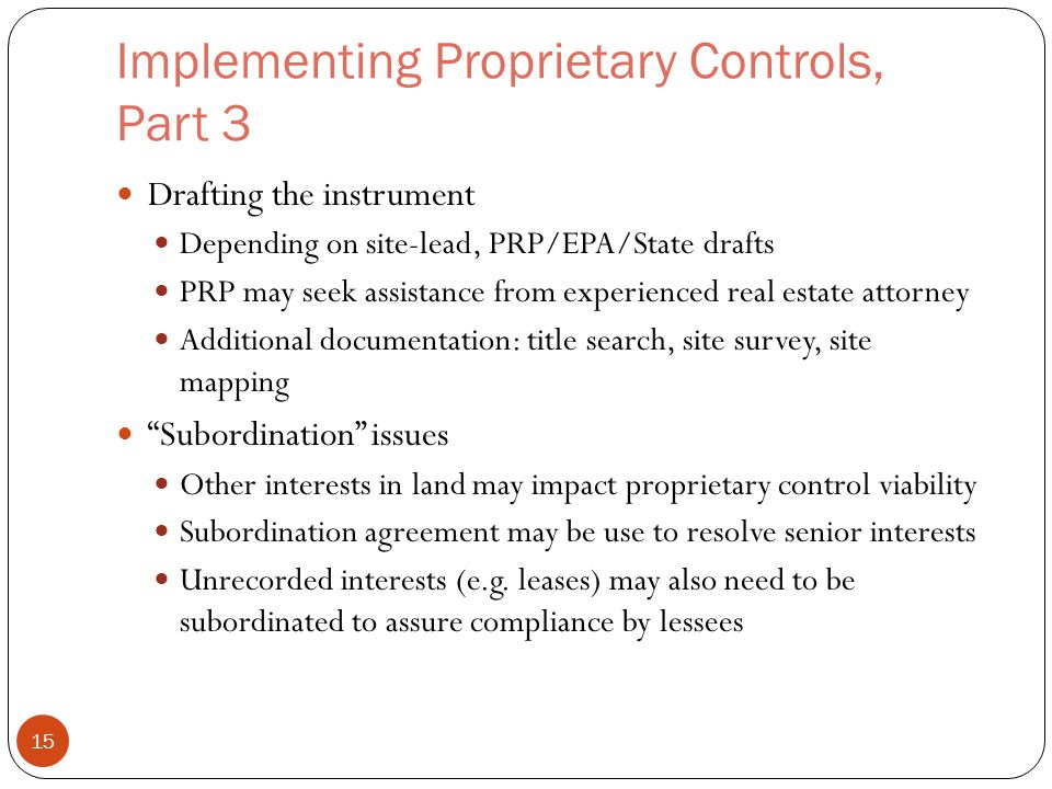 Implementing Proprietary Controls, Part 3 Drafting the instrument Depending on site-lead, PRP/EPA/State drafts PRP may seek assistance from experienced real estate attorney Additional documentation: title search, site survey, site mapping Subordination issues Other interests in land may impact proprietary control viability Subordination agreement may be use to resolve senior interests Unrecorded interests (e.g.