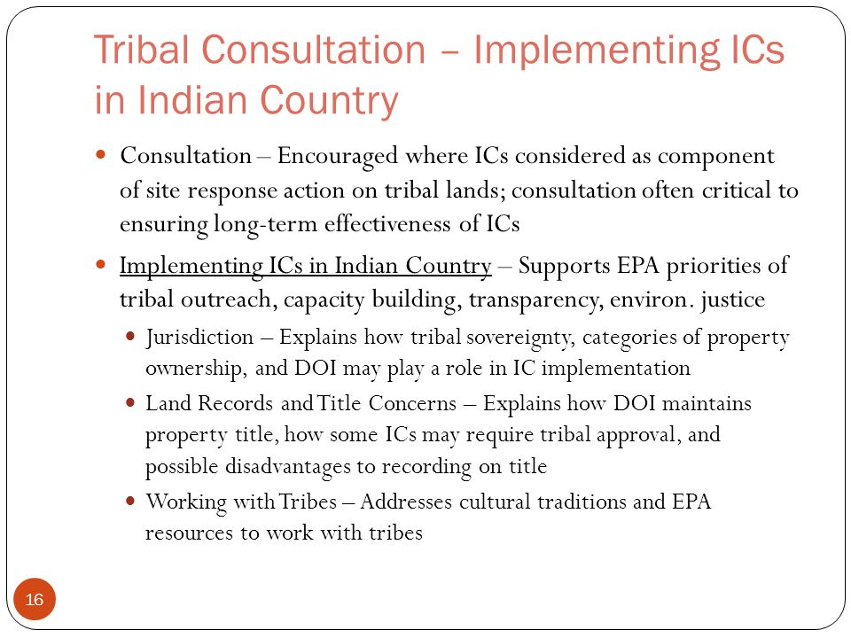 Tribal Consultation – Implementing ICs in Indian Country Consultation – Encouraged where ICs considered as component of site response action on tribal lands; consultation often critical to ensuring long-term effectiveness of ICs Implementing ICs in Indian Country – Supports EPA priorities of tribal outreach, capacity building, transparency, environ.