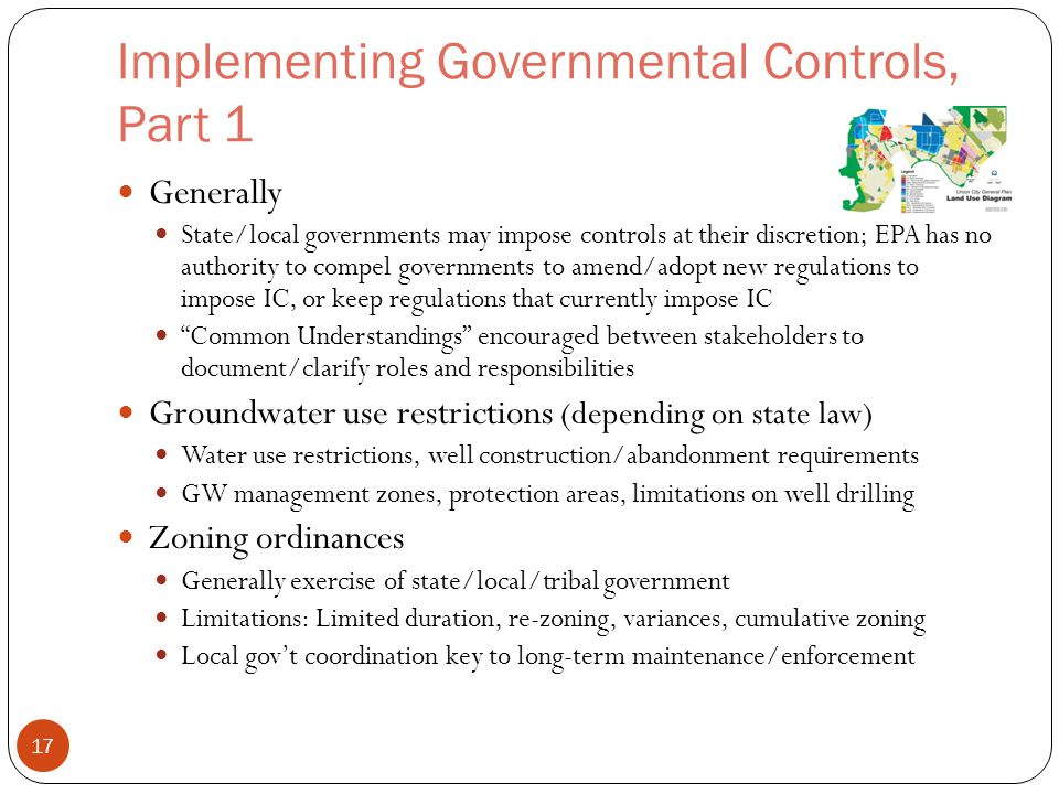 Implementing Governmental Controls, Part 1 Generally State/local governments may impose controls at their discretion; EPA has no authority to compel governments to amend/adopt new regulations to impose IC, or keep regulations that currently impose IC Common Understandings encouraged between stakeholders to document/clarify roles and responsibilities Groundwater use restrictions (depending on state law) Water use restrictions, well construction/abandonment requirements GW management zones, protection areas, limitations on well drilling Zoning ordinances Generally exercise of state/local/tribal government Limitations: Limited duration, re-zoning, variances, cumulative zoning Local gov't coordination key to long-term maintenance/enforcement 17