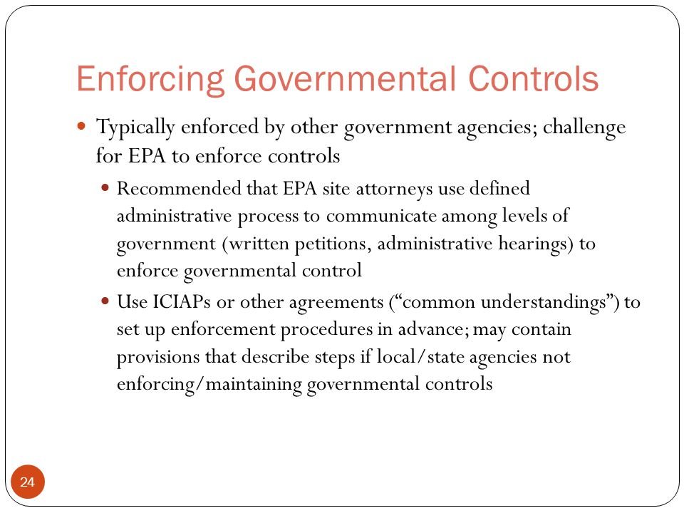 Enforcing Governmental Controls Typically enforced by other government agencies; challenge for EPA to enforce controls Recommended that EPA site attorneys use defined administrative process to communicate among levels of government (written petitions, administrative hearings) to enforce governmental control Use ICIAPs or other agreements ( common understandings ) to set up enforcement procedures in advance; may contain provisions that describe steps if local/state agencies not enforcing/maintaining governmental controls 24
