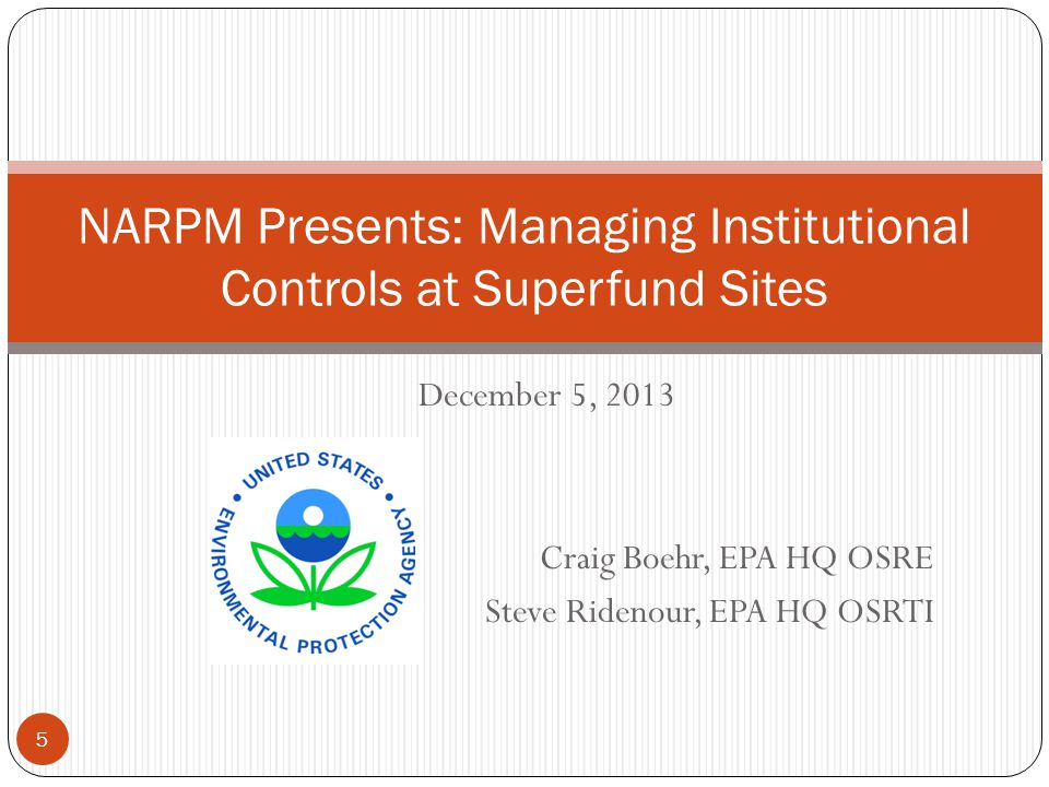 December 5, 2013 Craig Boehr, EPA HQ OSRE Steve Ridenour, EPA HQ OSRTI NARPM Presents: Managing Institutional Controls at Superfund Sites 5