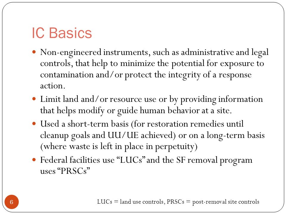 IC Basics Non-engineered instruments, such as administrative and legal controls, that help to minimize the potential for exposure to contamination and/or protect the integrity of a response action.