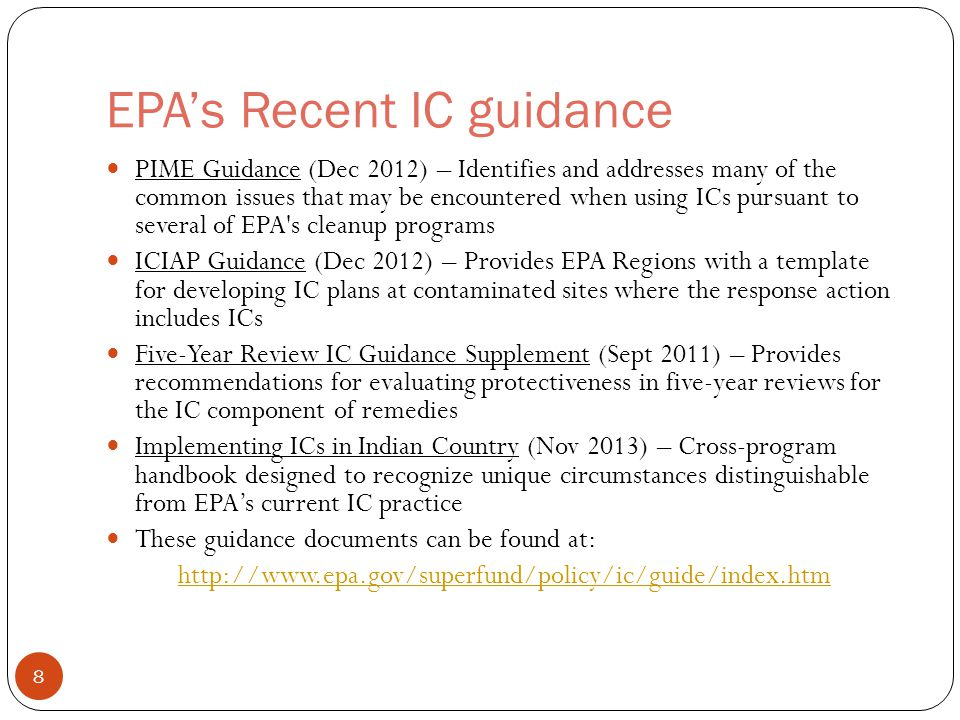 EPA's Recent IC guidance PIME Guidance (Dec 2012) – Identifies and addresses many of the common issues that may be encountered when using ICs pursuant to several of EPA s cleanup programs ICIAP Guidance (Dec 2012) – Provides EPA Regions with a template for developing IC plans at contaminated sites where the response action includes ICs Five-Year Review IC Guidance Supplement (Sept 2011) – Provides recommendations for evaluating protectiveness in five-year reviews for the IC component of remedies Implementing ICs in Indian Country (Nov 2013) – Cross-program handbook designed to recognize unique circumstances distinguishable from EPA's current IC practice These guidance documents can be found at: http://www.epa.gov/superfund/policy/ic/guide/index.htm 8