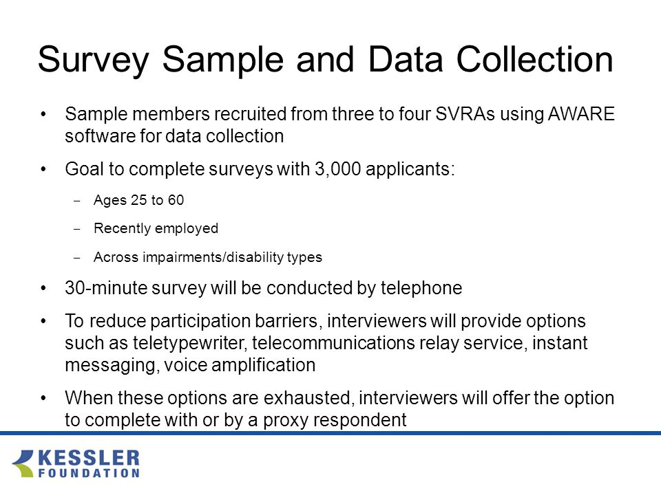 Survey Sample and Data Collection Sample members recruited from three to four SVRAs using AWARE software for data collection Goal to complete surveys with 3,000 applicants: ‒ Ages 25 to 60 ‒ Recently employed ‒ Across impairments/disability types 30-minute survey will be conducted by telephone To reduce participation barriers, interviewers will provide options such as teletypewriter, telecommunications relay service, instant messaging, voice amplification When these options are exhausted, interviewers will offer the option to complete with or by a proxy respondent