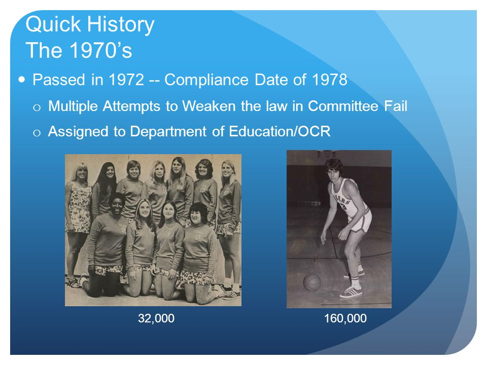 Quick History The 1970's Passed in 1972 -- Compliance Date of 1978 o Multiple Attempts to Weaken the law in Committee Fail o Assigned to Department of Education/OCR 32,000160,000