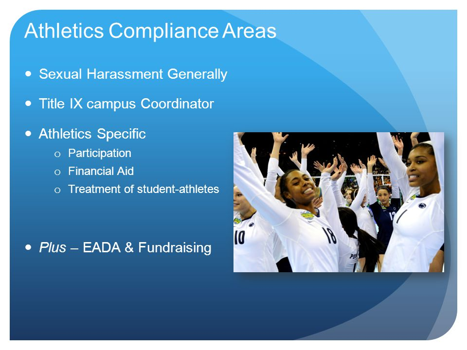 Athletics Compliance Areas Sexual Harassment Generally Title IX campus Coordinator Athletics Specific o Participation o Financial Aid o Treatment of student-athletes Plus – EADA & Fundraising