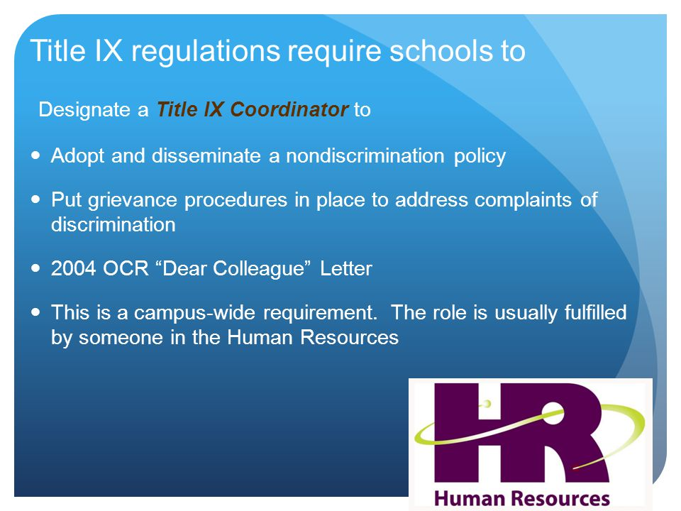 Title IX regulations require schools to Designate a Title IX Coordinator to Adopt and disseminate a nondiscrimination policy Put grievance procedures in place to address complaints of discrimination 2004 OCR Dear Colleague Letter This is a campus-wide requirement.