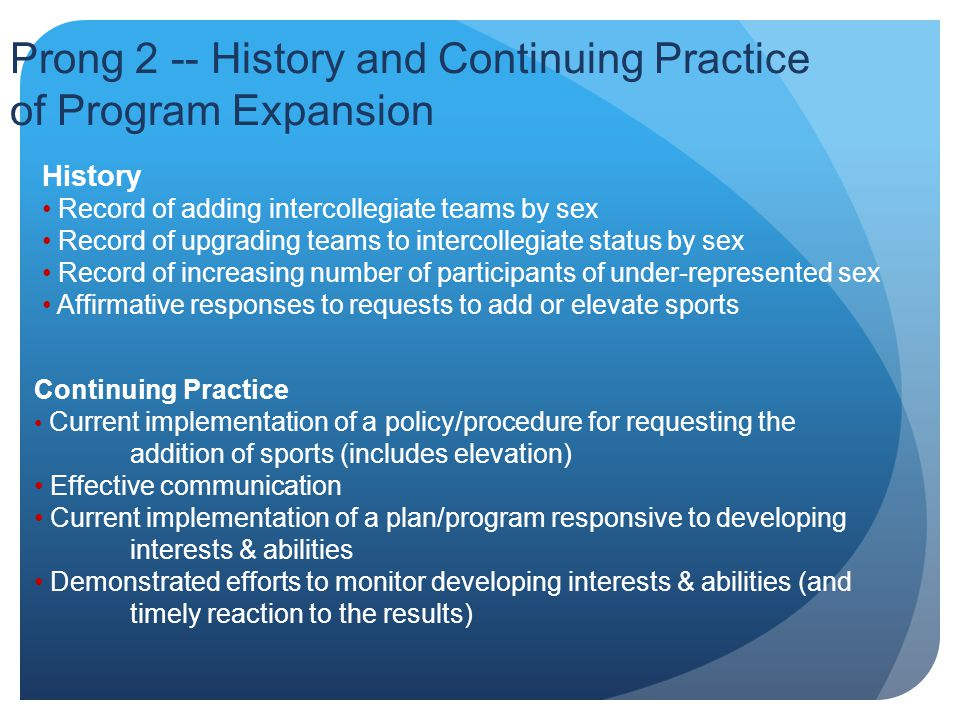 Prong 2 -- History and Continuing Practice of Program Expansion History Record of adding intercollegiate teams by sex Record of upgrading teams to intercollegiate status by sex Record of increasing number of participants of under-represented sex Affirmative responses to requests to add or elevate sports Continuing Practice Current implementation of a policy/procedure for requesting the addition of sports (includes elevation) Effective communication Current implementation of a plan/program responsive to developing interests & abilities Demonstrated efforts to monitor developing interests & abilities (and timely reaction to the results)