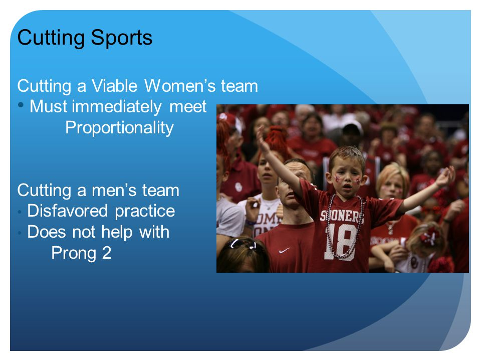 Cutting Sports Cutting a Viable Women's team Must immediately meet Proportionality Cutting a men's team Disfavored practice Does not help with Prong 2